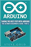 Arduino: Taking The Next Step With Arduino: The Ultimate Beginner's Guide - Part 2 (Arduino 101, Arduino sketches, Complete beginners guide, ... c++, Ruby, html, php, Programming Robots)